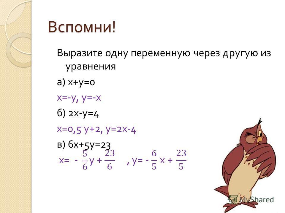 Вспомни ! Выразите одну переменную через другую из уравнения а ) х + у =0 х =- у, у =- х б ) 2 х - у =4 х =0,5 у +2, у =2 х -4 в ) 6 х +5 у =23 х = - у +, у = - х +