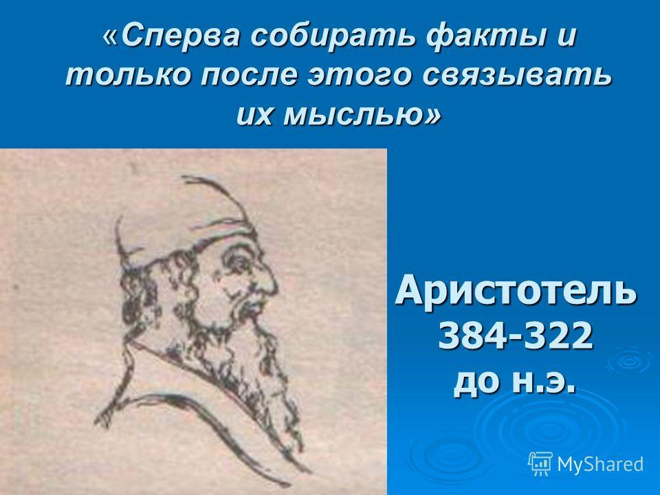 «Сперва собирать факты и только после этого связывать их мыслью» Аристотель384-322 до н.э.