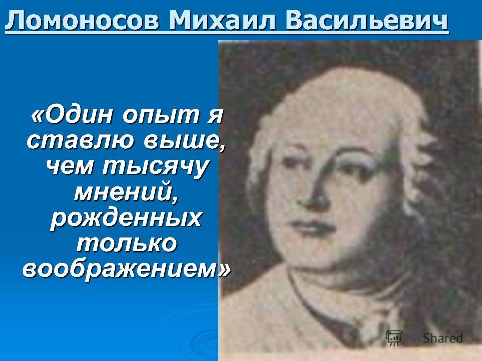 Ломоносов Михаил Васильевич «Один опыт я ставлю выше, чем тысячу мнений, рожденных только воображением»