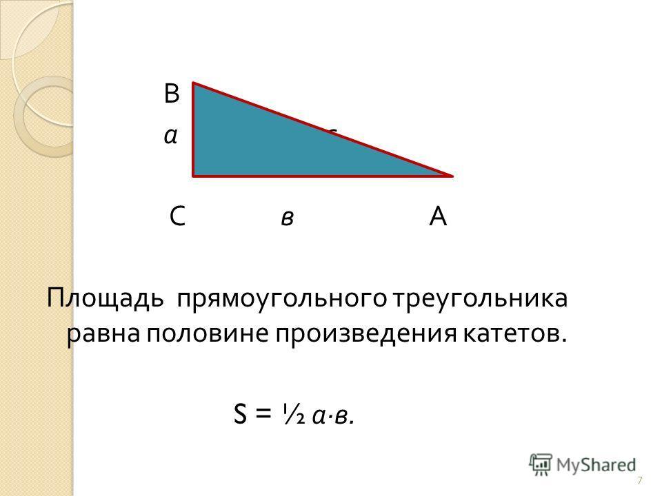 В а с С в А Площадь прямоугольного треугольника равна половине произведения катетов. S = ½ а · в. 7