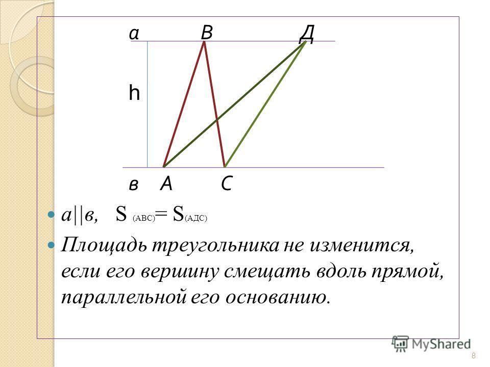 а В Д һ в А С а  в, S (АВС) = S (АДС) Площадь треугольника не изменится, если его вершину смещать вдоль прямой, параллельной его основанию. 8