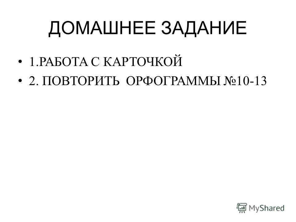 ДОМАШНЕЕ ЗАДАНИЕ 1.РАБОТА С КАРТОЧКОЙ 2. ПОВТОРИТЬ ОРФОГРАММЫ 10-13