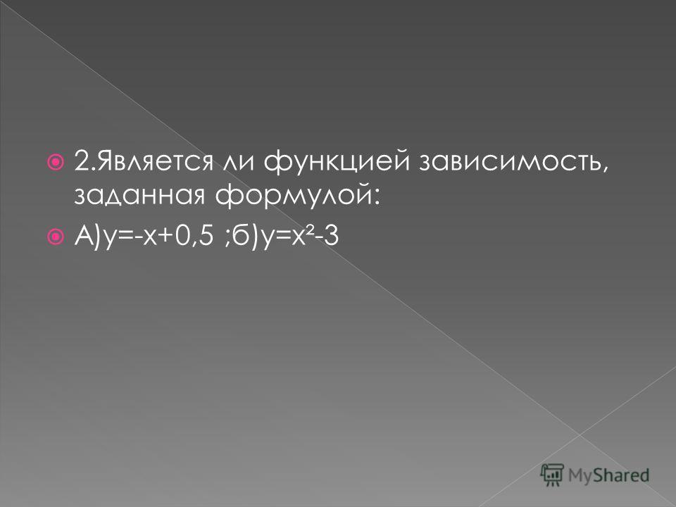 2.Является ли функцией зависимость, заданная формулой: А)у=-х+0,5 ;б)у=х²-3