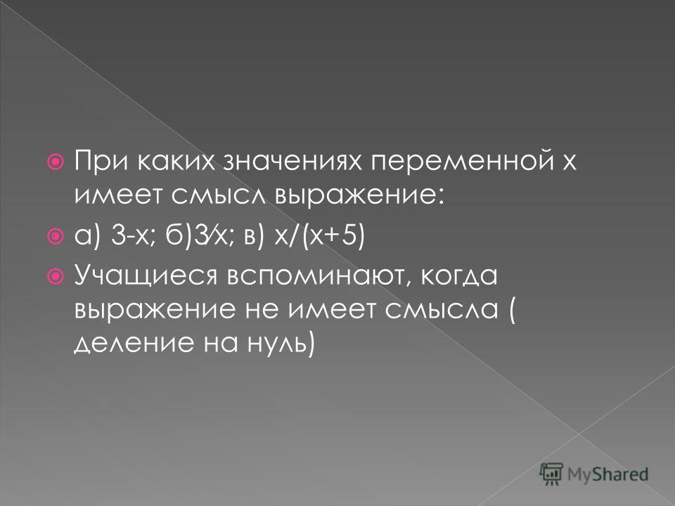 При каких значениях переменной х имеет смысл выражение: а) 3-х; б)3х; в) х/(х+5) Учащиеся вспоминают, когда выражение не имеет смысла ( деление на нуль)
