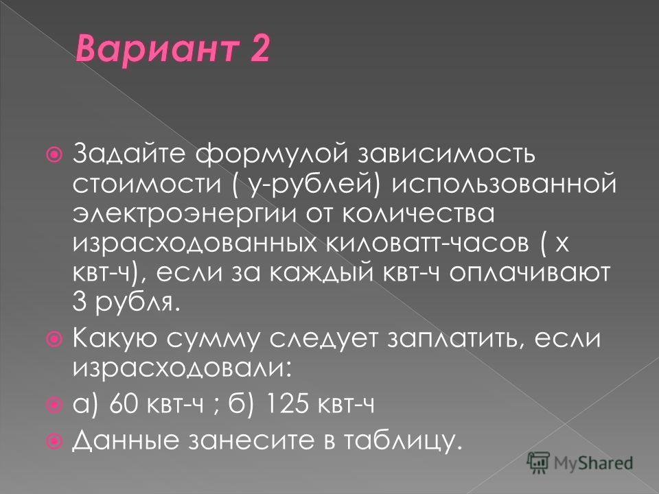 Задайте формулой зависимость стоимости ( у-рублей) использованной электроэнергии от количества израсходованных киловатт-часов ( х квт-ч), если за каждый квт-ч оплачивают 3 рубля. Какую сумму следует заплатить, если израсходовали: а) 60 квт-ч ; б) 125