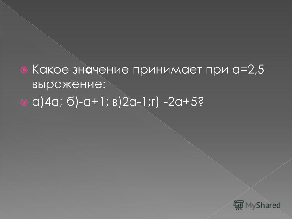 Какое зн а чение принимает при а=2,5 выражение: а)4а; б)-а+1; в)2а-1;г) -2а+5?