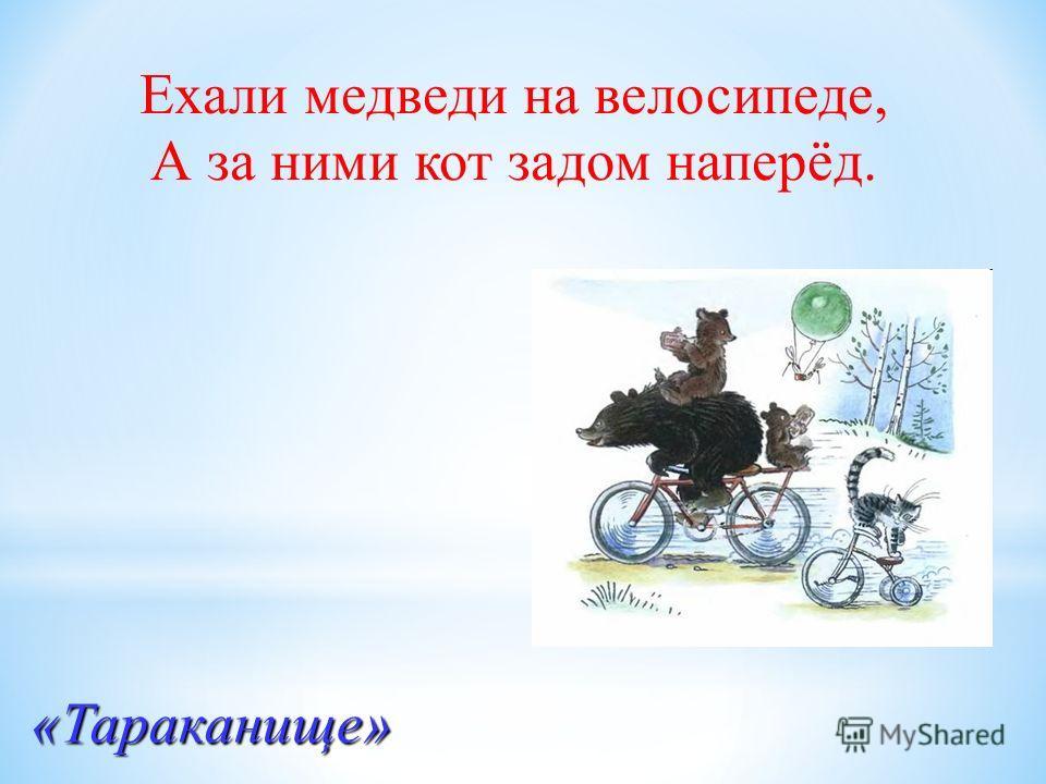 Ехали медведи на велосипеде, А за ними кот задом наперёд. «Тараканище»