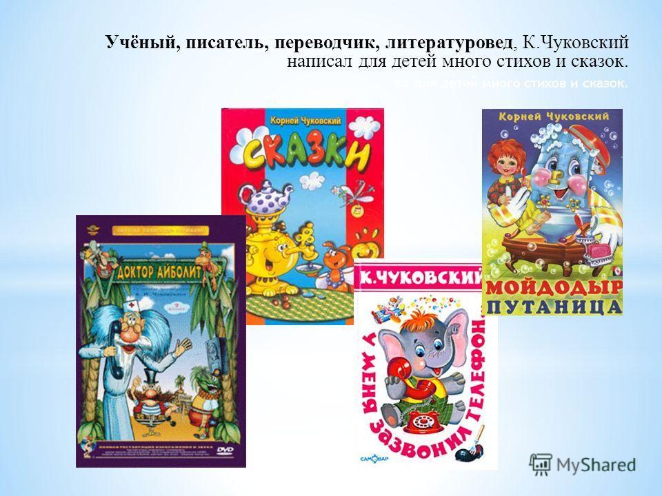 Учёный, писатель, переводчик, литературовед, К.Чуковский написал для детей много стихов и сказок. ал для детей много стихов и сказок.