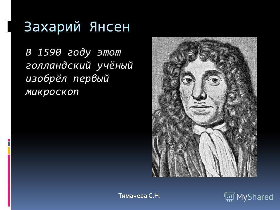 Захарий Янсен В 1590 году этот голландский учёный изобрёл первый микроскоп Тимачева С.Н.
