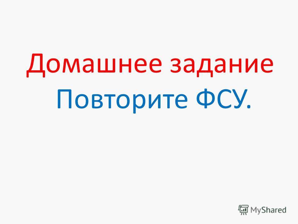 Домашнее задание Повторите ФСУ.