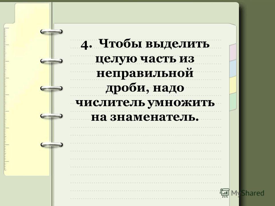 4. Чтобы выделить целую часть из неправильной дроби, надо числитель умножить на знаменатель.