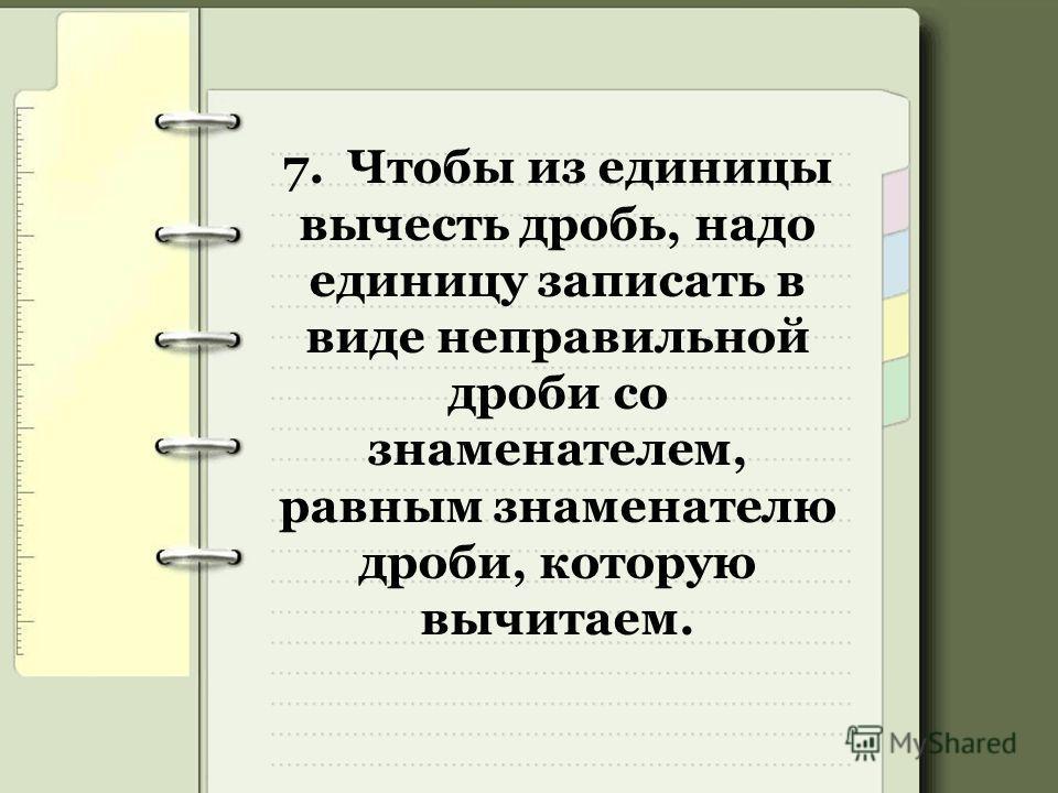 7. Чтобы из единицы вычесть дробь, надо единицу записать в виде неправильной дроби со знаменателем, равным знаменателю дроби, которую вычитаем.