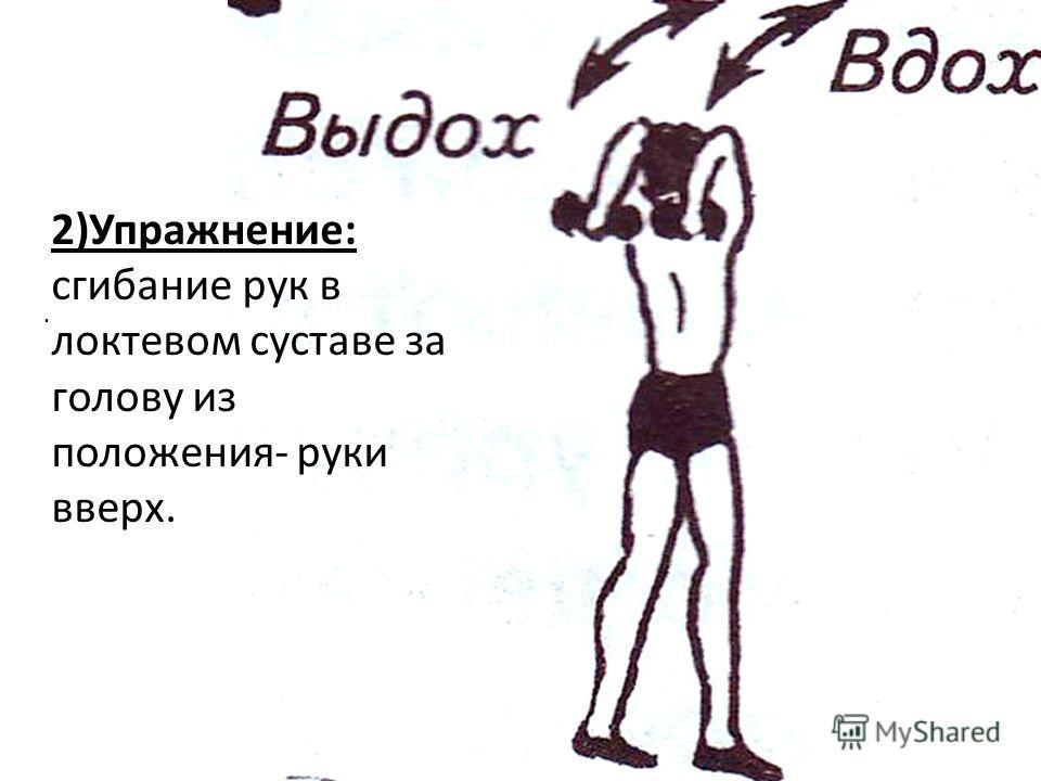 . 2)Упражнение: сгибание рук в локтевом суставе за голову из положения- руки вверх.