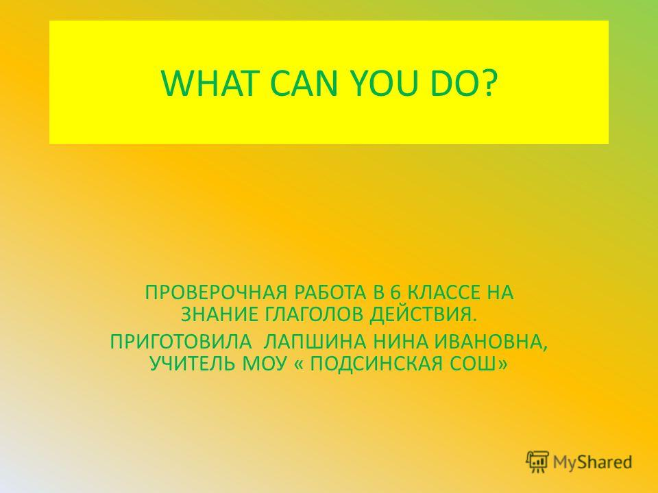 WHAT CAN YOU DO? ПРОВЕРОЧНАЯ РАБОТА В 6 КЛАССЕ НА ЗНАНИЕ ГЛАГОЛОВ ДЕЙСТВИЯ. ПРИГОТОВИЛА ЛАПШИНА НИНА ИВАНОВНА, УЧИТЕЛЬ МОУ « ПОДСИНСКАЯ СОШ»