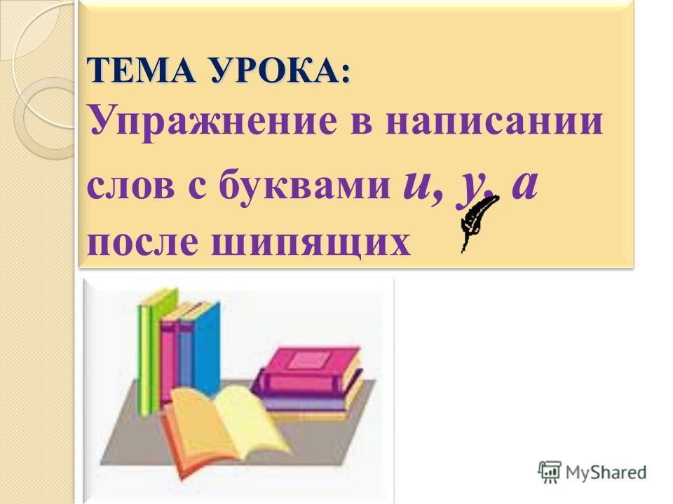 ТЕМА УРОКА: ТЕМА УРОКА: Упражнение в написании слов с буквами и, у, а после шипящих