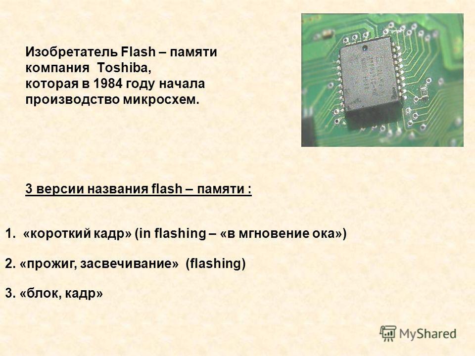 Изобретатель Flash – памяти компания Toshiba, которая в 1984 году начала производство микросхем. 3 версии названия flash – памяти : 1.«короткий кадр» (in flashing – «в мгновение ока») 2. «прожиг, засвечивание» (flashing) 3. «блок, кадр»