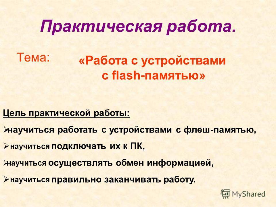 Практическая работа. Тема: «Работа с устройствами с flash-памятью» Цель практической работы: научиться работать с устройствами с флеш-памятью, научиться подключать их к ПК, научиться осуществлять обмен информацией, научиться правильно заканчивать раб