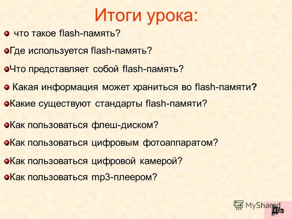 что такое flash-память? Итоги урока: Где используется flash-память? Что представляет собой flash-память? Какая информация может храниться во flash-памяти? Какие существуют стандарты flash-памяти? Как пользоваться флеш-диском? Как пользоваться цифровы
