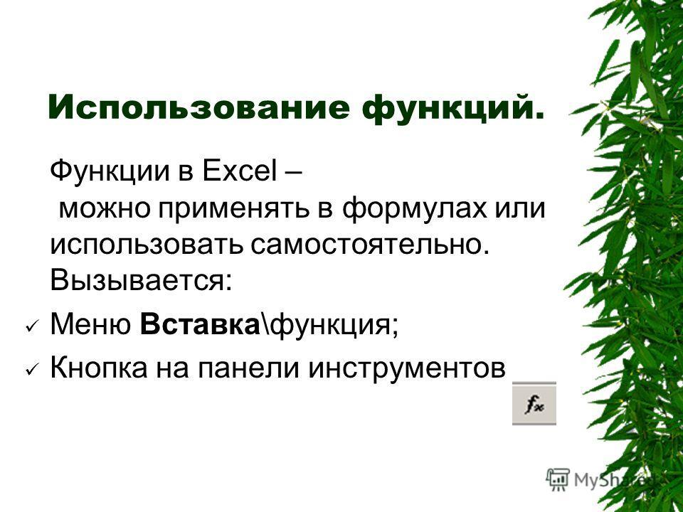 Использование функций. Функции в Excel – можно применять в формулах или использовать самостоятельно. Вызывается: Меню Вставка\функция; Кнопка на панели инструментов