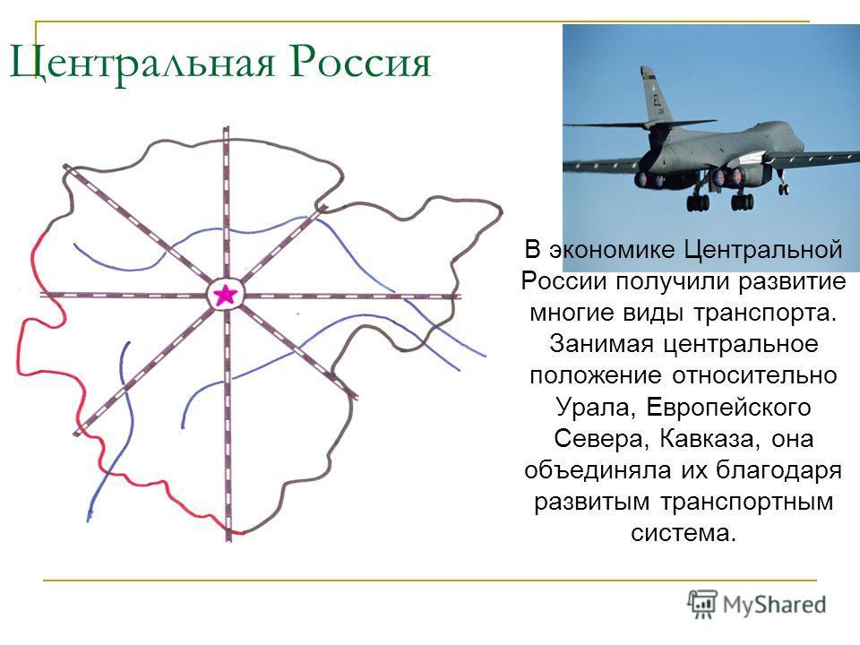 Центральная Россия В экономике Центральной России получили развитие многие виды транспорта. Занимая центральное положение относительно Урала, Европейского Севера, Кавказа, она объединяла их благодаря развитым транспортным система.