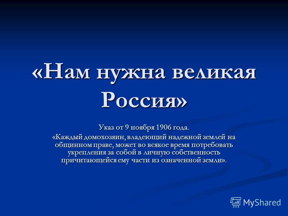 «Нам нужна великая Россия» Указ от 9 ноября 1906 года. «Каждый домохозяин, владеющий надежной землей на общинном праве, может во всякое время потребовать укрепления за собой в личную собственность причитающейся ему части из означенной земли».