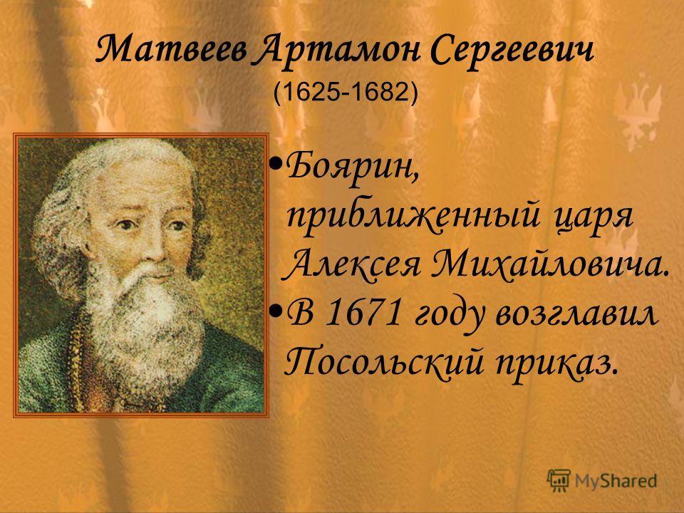 Матвеев Артамон Сергеевич (1625-1682) Боярин, приближенный царя Алексея Михайловича. В 1671 году возглавил Посольский приказ.