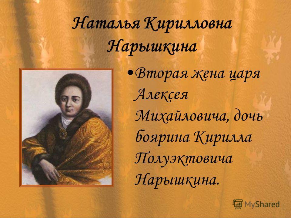 Наталья Кирилловна Нарышкина Вторая жена царя Алексея Михайловича, дочь боярина Кирилла Полуэктовича Нарышкина.