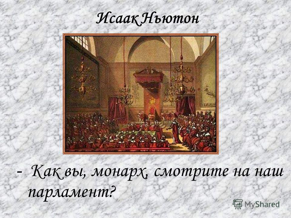Исаак Ньютон - Как вы, монарх, смотрите на наш парламент?