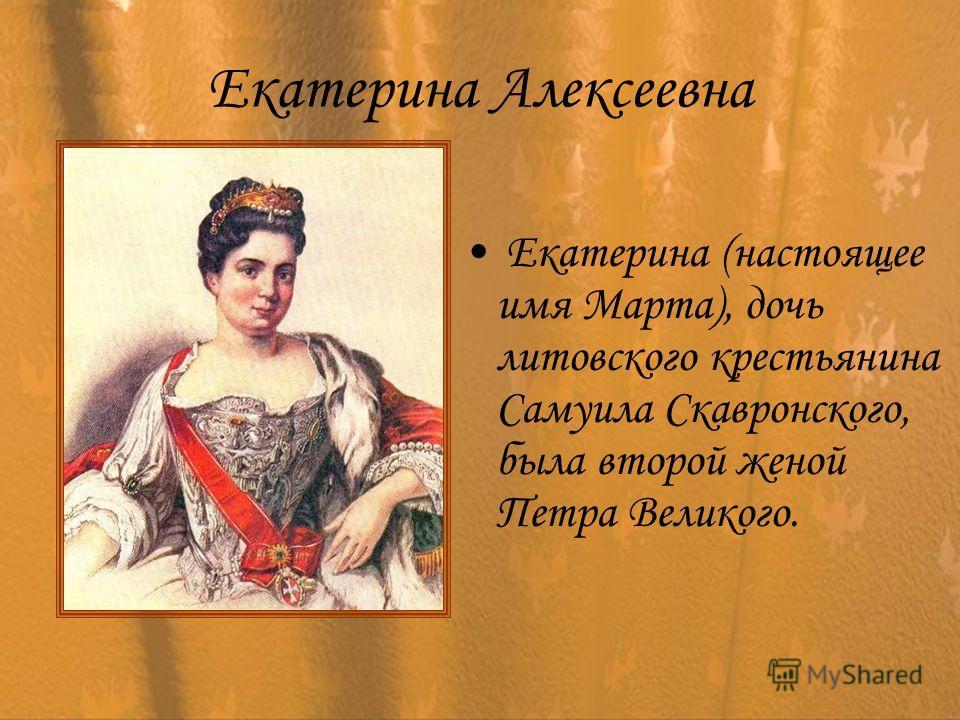 Екатерина Алексеевна Екатерина (настоящее имя Марта), дочь литовского крестьянина Самуила Скавронского, была второй женой Петра Великого.