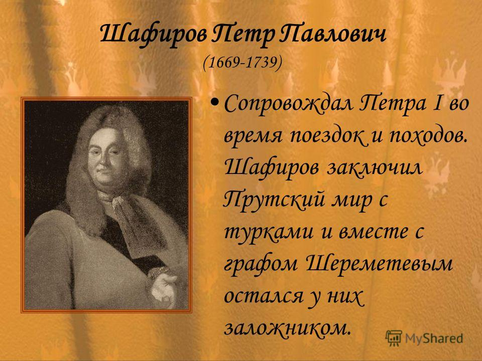 Шафиров Петр Павлович (1669-1739) Сопровождал Петра I во время поездок и походов. Шафиров заключил Прутский мир с турками и вместе с графом Шереметевым остался у них заложником.