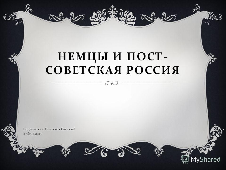 НЕМЦЫ И ПОСТ- СОВЕТСКАЯ РОССИЯ Подготовил Теленков Евгений 11 «б» класс