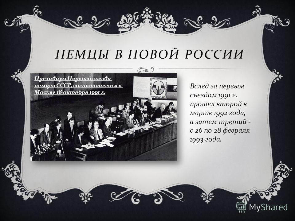 НЕМЦЫ В НОВОЙ РОССИИ Президиум Первого съезда немцев СССР, состоявшегося в Москве 18 октября 1991 г. Вслед за первым съездом 1991 г. прошел второй в марте 1992 года, а затем третий - с 26 по 28 февраля 1993 года.