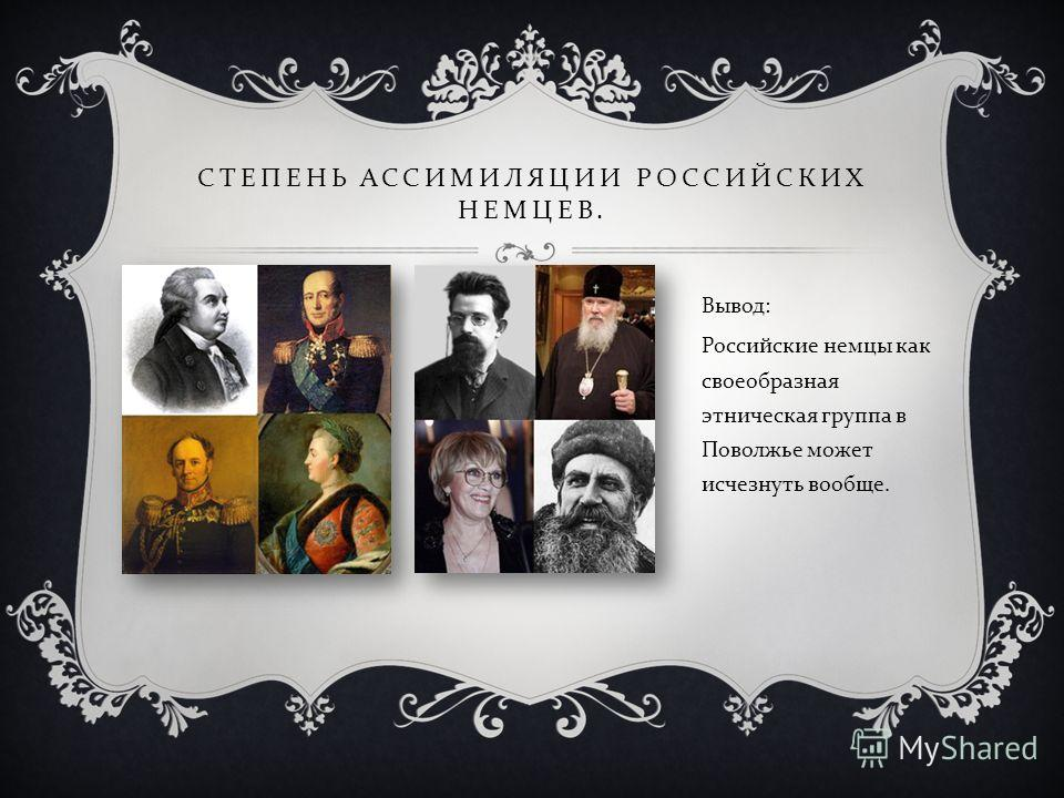 СТЕПЕНЬ АССИМИЛЯЦИИ РОССИЙСКИХ НЕМЦЕВ. Вывод: Российские немцы как своеобразная этническая группа в Поволжье может исчезнуть вообще.