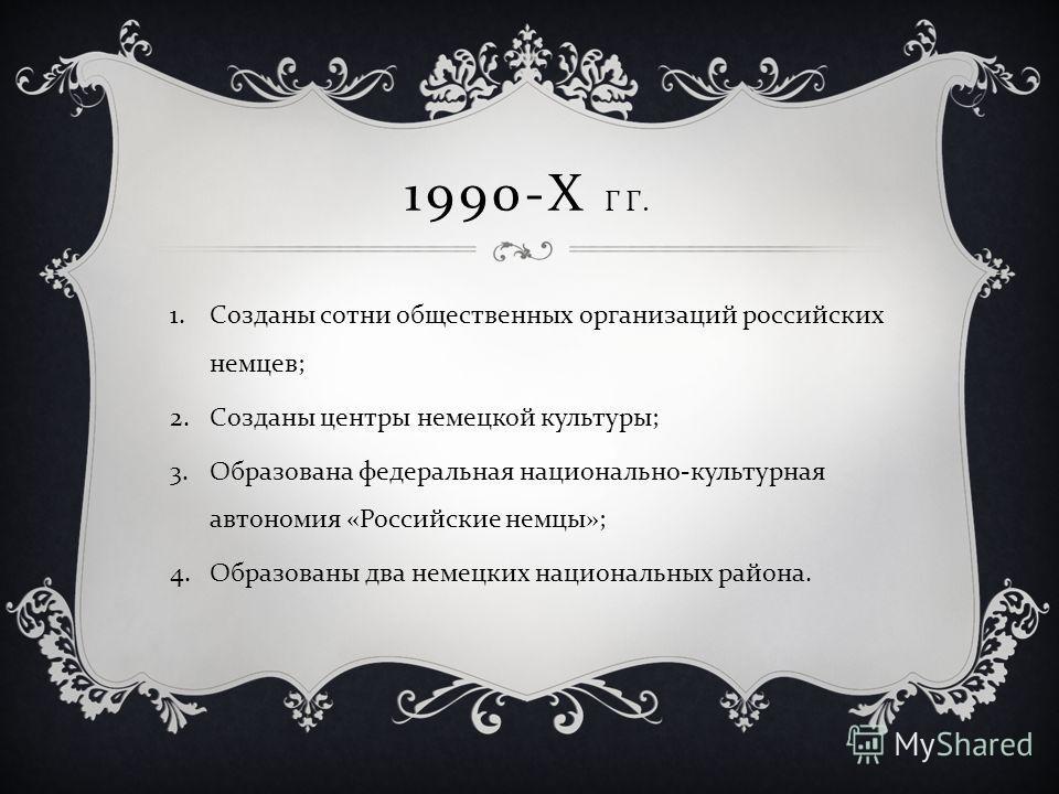 1990-Х ГГ. 1.Созданы сотни общественных организаций российских немцев; 2.Созданы центры немецкой культуры; 3.Образована федеральная национально-культурная автономия «Российские немцы»; 4.Образованы два немецких национальных района.