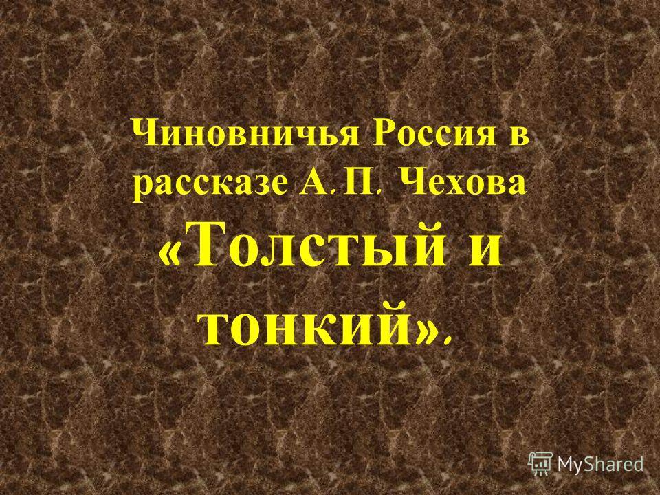 Чиновничья Россия в рассказе А. П. Чехова « Толстый и тонкий ».