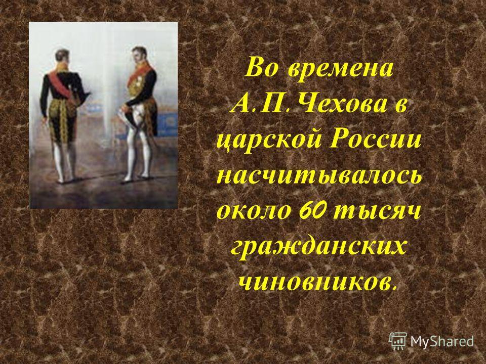 Во времена А. П. Чехова в царской России насчитывалось около 60 тысяч гражданских чиновников.