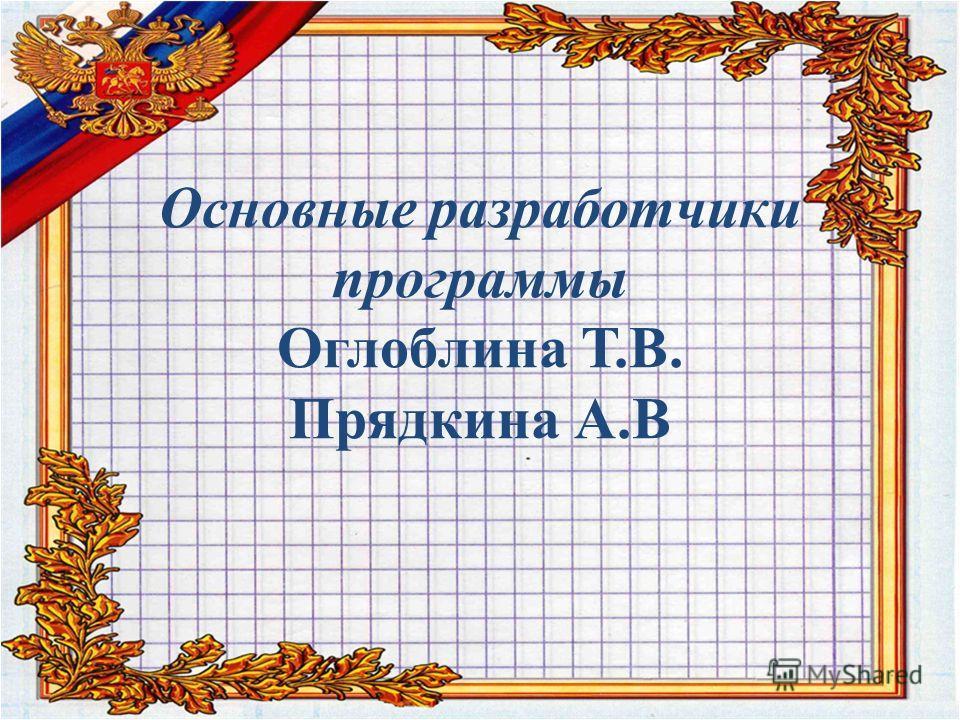Основные разработчики программы Оглоблина Т.В. Прядкина А.В