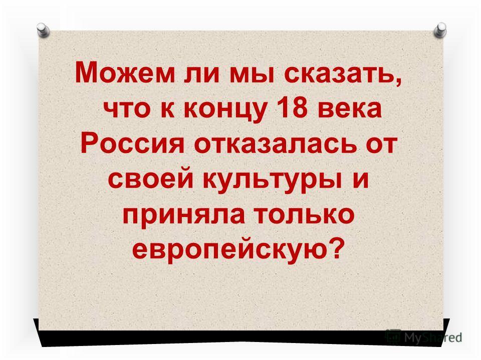 Можем ли мы сказать, что к концу 18 века Россия отказалась от своей культуры и приняла только европейскую?