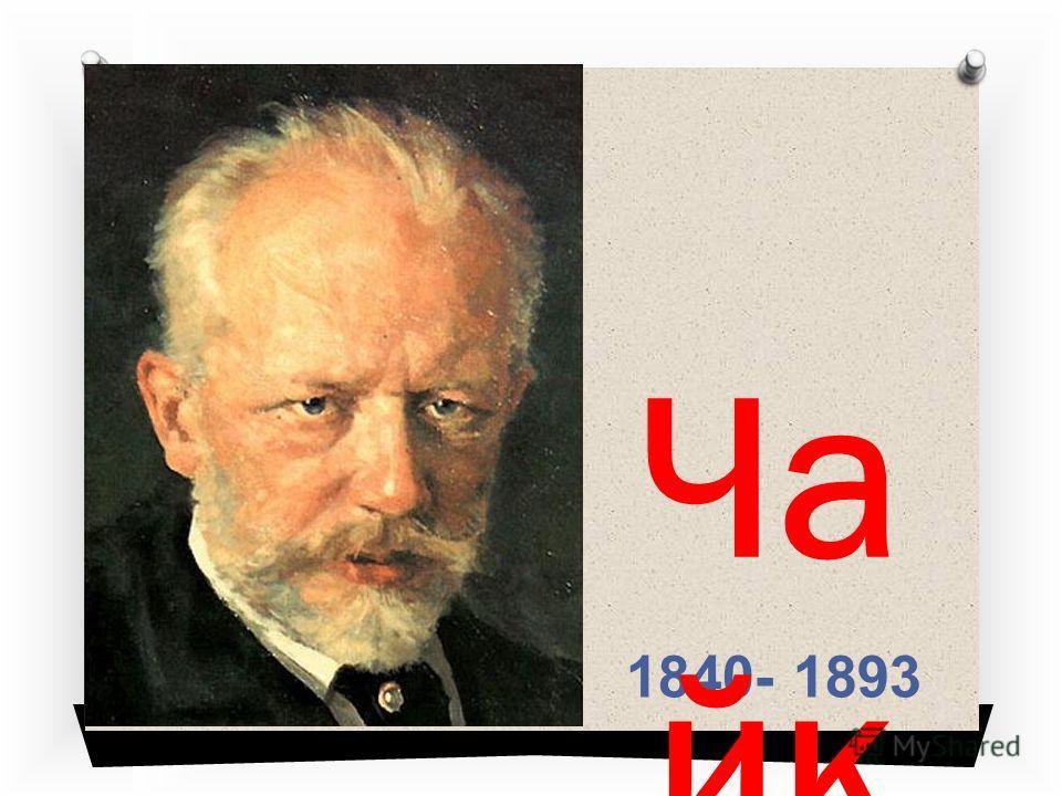 1840- 1893 Ча йк ов ски й Пё тр Ил ьич