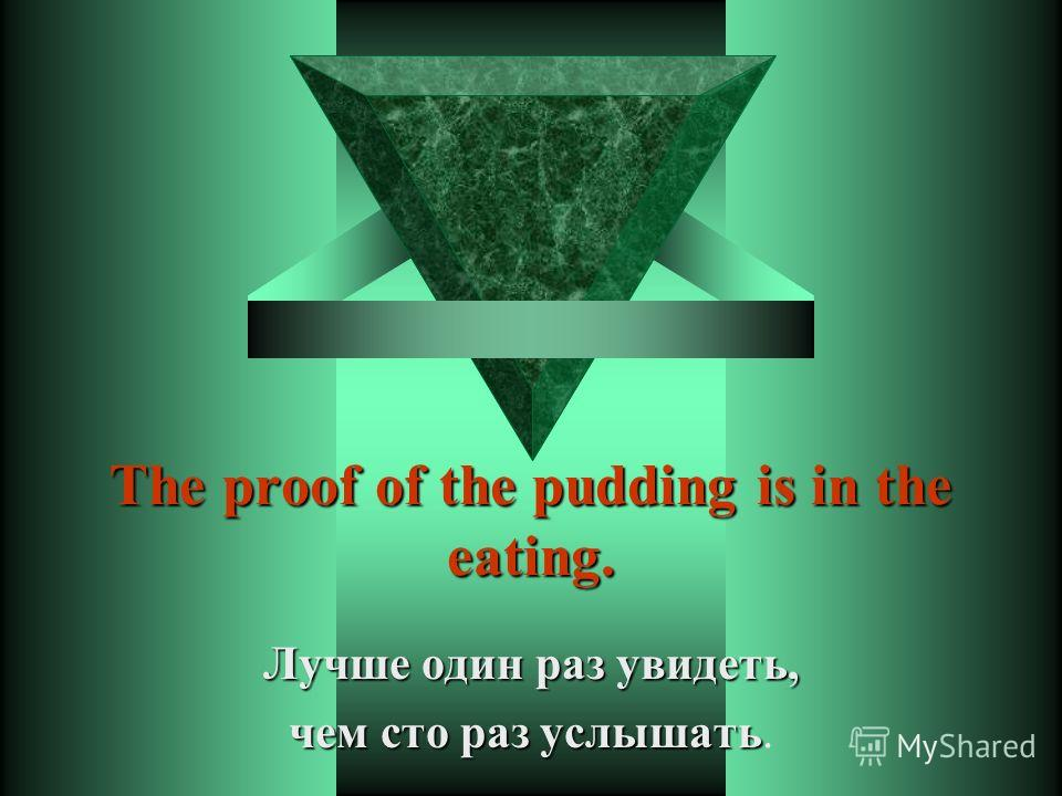 The proof of the pudding is in the eating. Лучше один раз увидеть, чем сто раз услышать чем сто раз услышать.