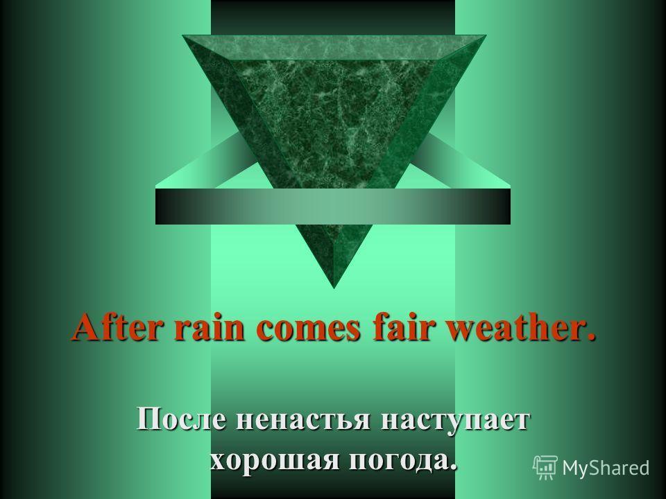 After rain comes fair weather. После ненастья наступает хорошая погода.