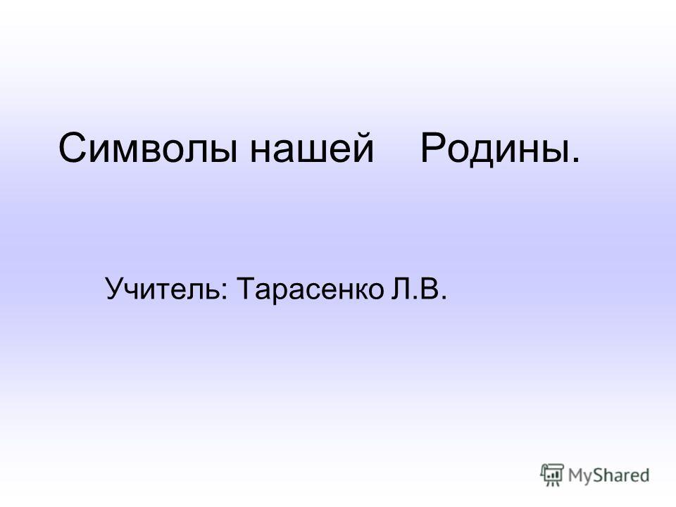 Учитель: Тарасенко Л.В. Символы нашей Родины.