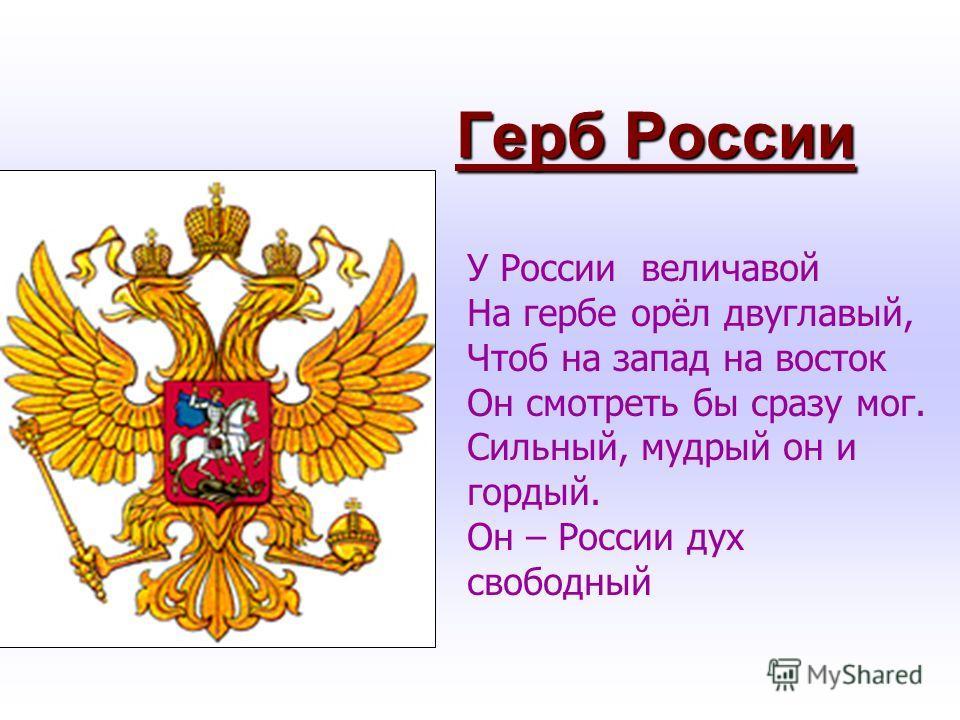 Герб России У России величавой На гербе орёл двуглавый, Чтоб на запад на восток Он смотреть бы сразу мог. Сильный, мудрый он и гордый. Он – России дух свободный