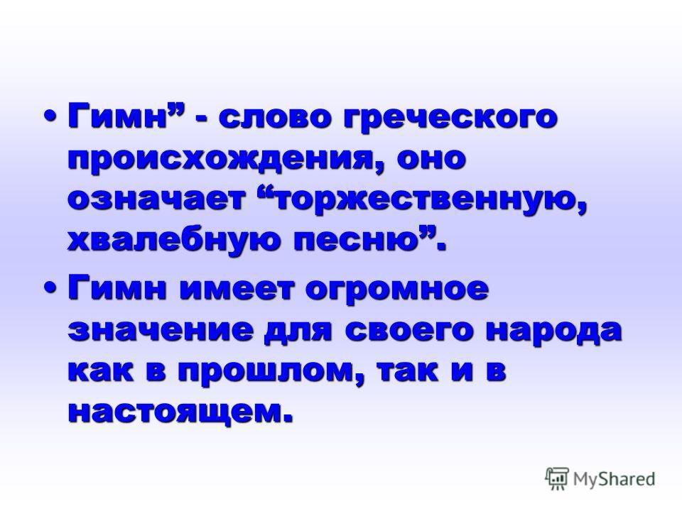 Гимн - слово греческого происхождения, оно означает торжественную, хвалебную песню.Гимн - слово греческого происхождения, оно означает торжественную, хвалебную песню. Гимн имеет огромное значение для своего народа как в прошлом, так и в настоящем.Гим