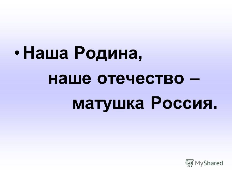 Наша Родина, наше отечество – матушка Россия.