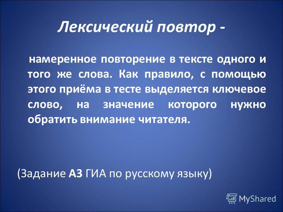 Лексический повтор - намеренное повторение в тексте одного и того же слова. Как правило, с помощью этого приёма в тесте выделяется ключевое слово, на значение которого нужно обратить внимание читателя. (Задание А3 ГИА по русскому языку)