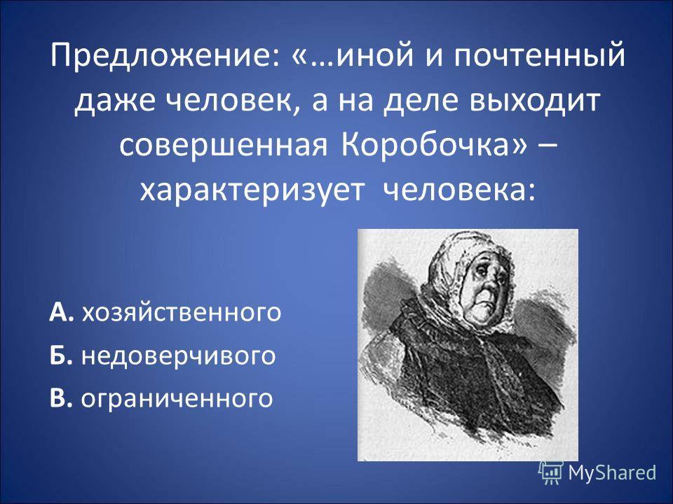 Предложение: «…иной и почтенный даже человек, а на деле выходит совершенная Коробочка» – характеризует человека: А. хозяйственного Б. недоверчивого В. ограниченного