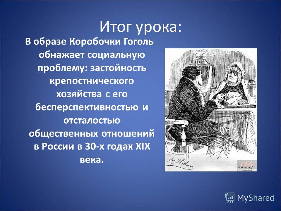Итог урока: В образе Коробочки Гоголь обнажает социальную проблему: застойность крепостнического хозяйства с его бесперспективностью и отсталостью общественных отношений в России в 30-х годах XIX века.