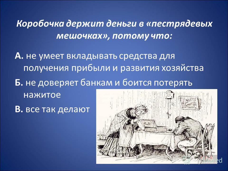 Коробочка держит деньги в «пестрядевых мешочках», потому что: А. не умеет вкладывать средства для получения прибыли и развития хозяйства Б. не доверяет банкам и боится потерять нажитое В. все так делают