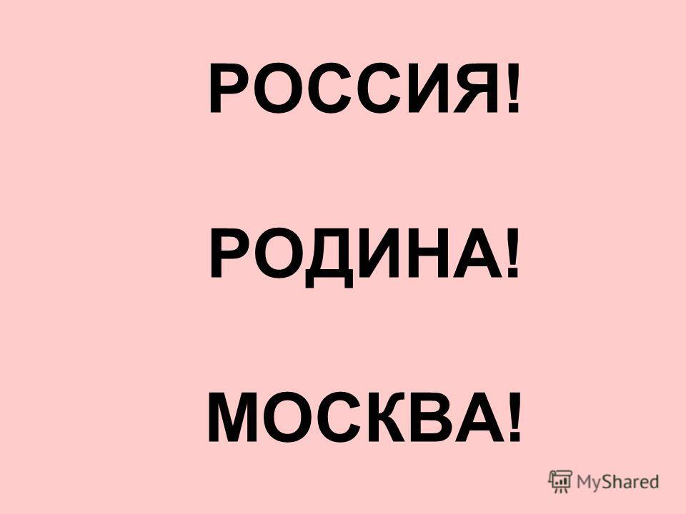 РОССИЯ! РОДИНА! МОСКВА!